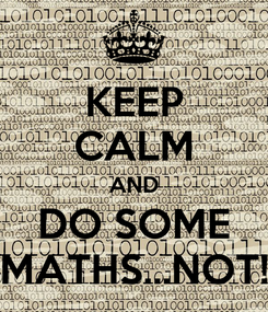 Poster: KEEP CALM AND DO SOME MATHS...NOT!
