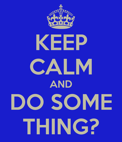 Poster: KEEP CALM AND DO SOME THING?