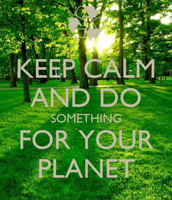 Poster: KEEP CALM AND DO SOMETHING FOR YOUR PLANET