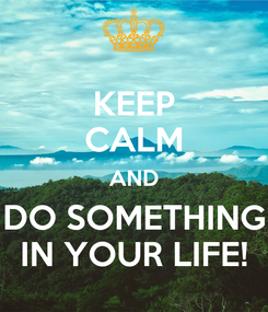 Poster: KEEP CALM AND DO SOMETHING IN YOUR LIFE!