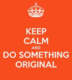 Poster: KEEP CALM AND DO SOMETHING ORIGINAL