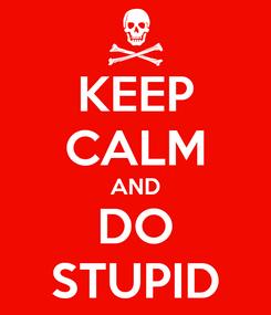 Poster: KEEP CALM AND DO STUPID
