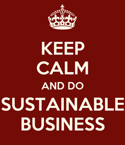 Poster: KEEP CALM AND DO SUSTAINABLE BUSINESS