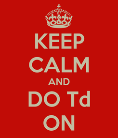 Poster: KEEP CALM AND DO Td ON