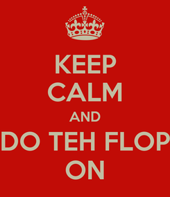 Poster: KEEP CALM AND DO TEH FLOP ON