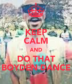 Poster: KEEP CALM AND DO THAT BOYDEN DANCE
