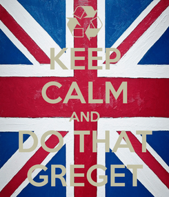 Poster: KEEP CALM AND DO THAT GREGET