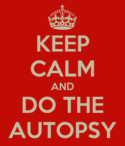 Poster: KEEP CALM AND DO THE AUTOPSY