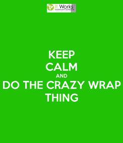 Poster: KEEP CALM AND DO THE CRAZY WRAP THING