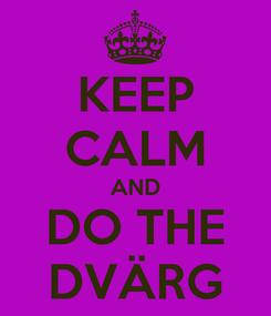 Poster: KEEP CALM AND DO THE DVÄRG
