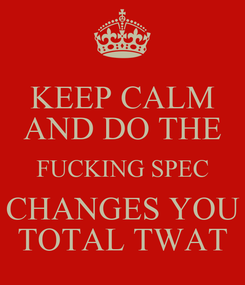 Poster: KEEP CALM AND DO THE FUCKING SPEC CHANGES YOU TOTAL TWAT
