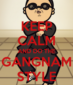 Poster: KEEP CALM AND DO THE GANGNAM STYLE