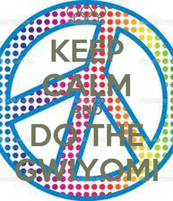 Poster: KEEP CALM AND DO THE GWIYOMI