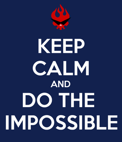 Poster: KEEP CALM AND DO THE  IMPOSSIBLE