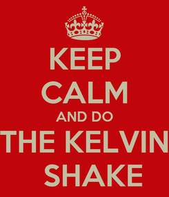 Poster: KEEP CALM AND DO THE KELVIN   SHAKE