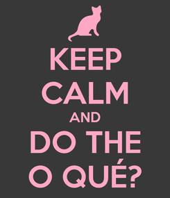 Poster: KEEP CALM AND DO THE O QUÉ?