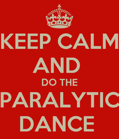 Poster: KEEP CALM AND  DO THE PARALYTIC DANCE