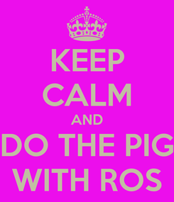 Poster: KEEP CALM AND DO THE PIG WITH ROS