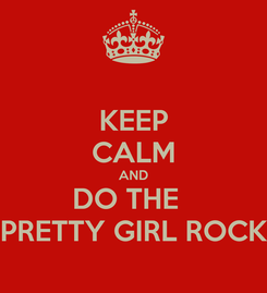 Poster: KEEP CALM AND DO THE   PRETTY GIRL ROCK