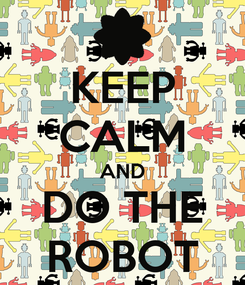 Poster: KEEP CALM AND DO THE ROBOT