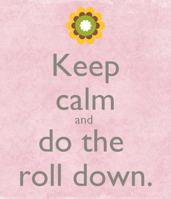 Poster: Keep calm and  do the  roll down.