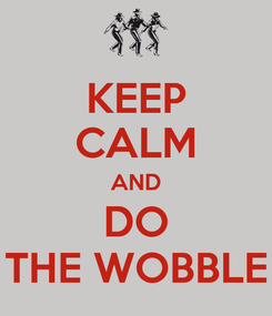 Poster: KEEP CALM AND DO THE WOBBLE
