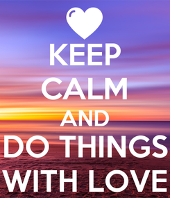 Poster: KEEP CALM AND DO THINGS WITH LOVE