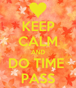 Poster: KEEP CALM AND DO TIME  PASS