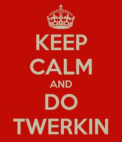 Poster: KEEP CALM AND DO TWERKIN