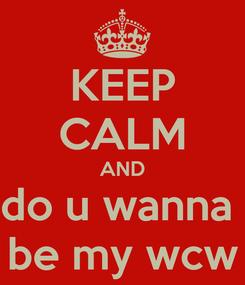 Poster: KEEP CALM AND do u wanna  be my wcw