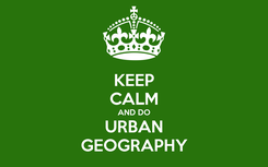 Poster: KEEP CALM AND DO URBAN GEOGRAPHY