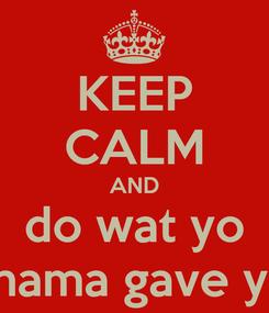 Poster: KEEP CALM AND do wat yo mama gave ya