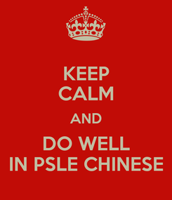Poster: KEEP CALM AND DO WELL IN PSLE CHINESE