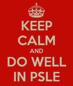 Poster: KEEP CALM AND DO WELL IN PSLE