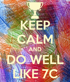 Poster: KEEP CALM AND DO WELL LIKE 7C