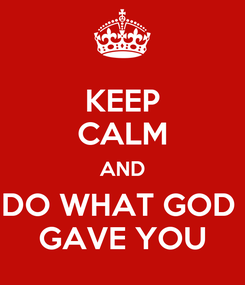 Poster: KEEP CALM AND DO WHAT GOD  GAVE YOU