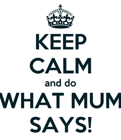 Poster: KEEP CALM and do WHAT MUM SAYS!