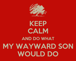 Poster: KEEP CALM AND DO WHAT MY WAYWARD SON WOULD DO