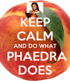 Poster: KEEP CALM AND DO WHAT  PHAEDRA DOES