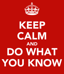 Poster: KEEP CALM AND DO WHAT YOU KNOW