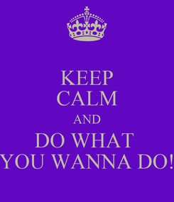 Poster: KEEP CALM AND DO WHAT  YOU WANNA DO!