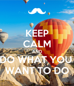 Poster: KEEP CALM AND DO WHAT YOU  WANT TO DO