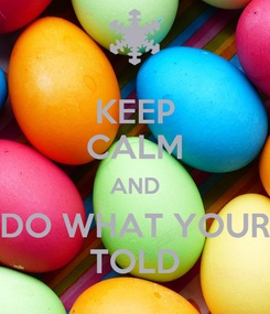 Poster: KEEP CALM AND DO WHAT YOUR TOLD