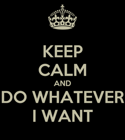 Poster: KEEP CALM AND DO WHATEVER I WANT