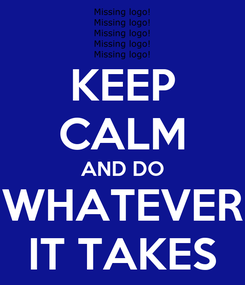 Poster: KEEP CALM AND DO WHATEVER IT TAKES