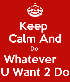 Poster: Keep  Calm And Do  Whatever    U Want 2 Do