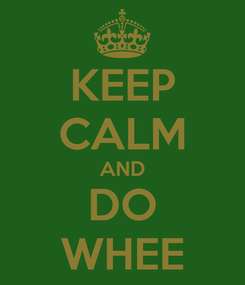 Poster: KEEP CALM AND DO WHEE