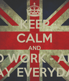 Poster: KEEP CALM AND DO WORK - ALL  DAY EVERYDAY
