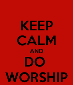 Poster: KEEP CALM AND DO  WORSHIP