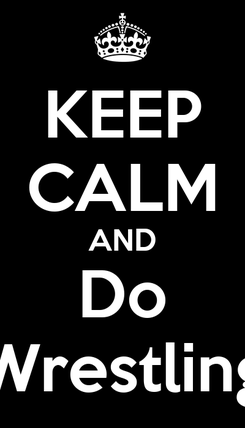 Poster: KEEP CALM AND Do Wrestling